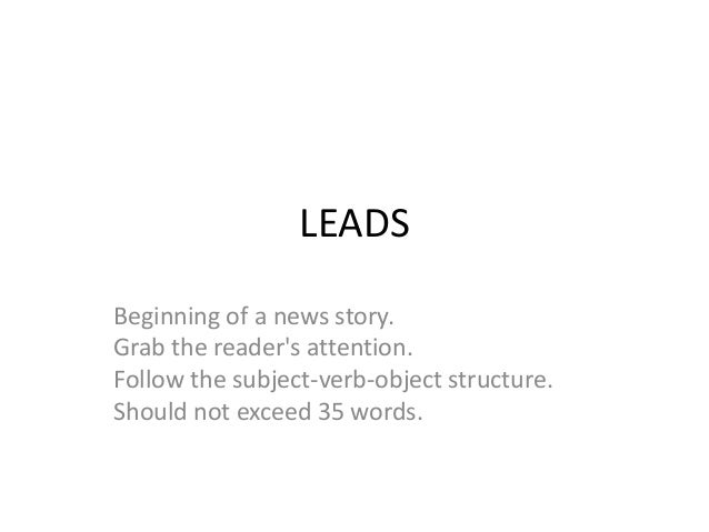 LEADS Beginning of a news story. Grab the reader's attention. Follow the subject-verb-object structure. Should not exceed ...