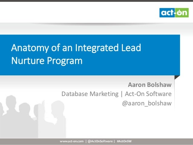 www.act-on.com | @ActOnSoftware | #ActOnSW Anatomy of an Integrated Lead Nurture Program Aaron Bolshaw Database Marketing ...