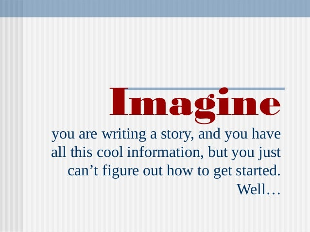 Imagine you are writing a story, and you have all this cool information, but you just can't figure out how to get started....