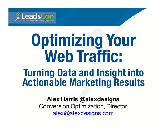 Optimizing Your Web Traffic: Turning Data and Insight into Actionable Marketing Results Alex Harris @alexdesigns Conversio...
