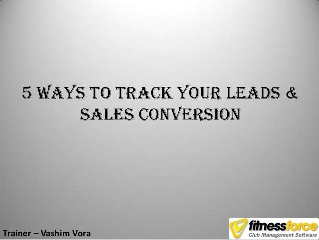 5 Ways to Track your Leads &         Sales ConversionTrainer – Vashim Vora