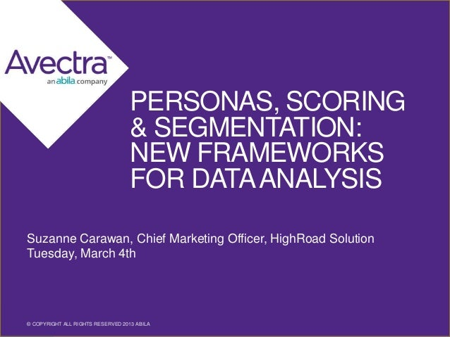 PERSONAS, SCORING & SEGMENTATION: NEW FRAMEWORKS FOR DATA ANALYSIS Suzanne Carawan, Chief Marketing Officer, HighRoad Solu...