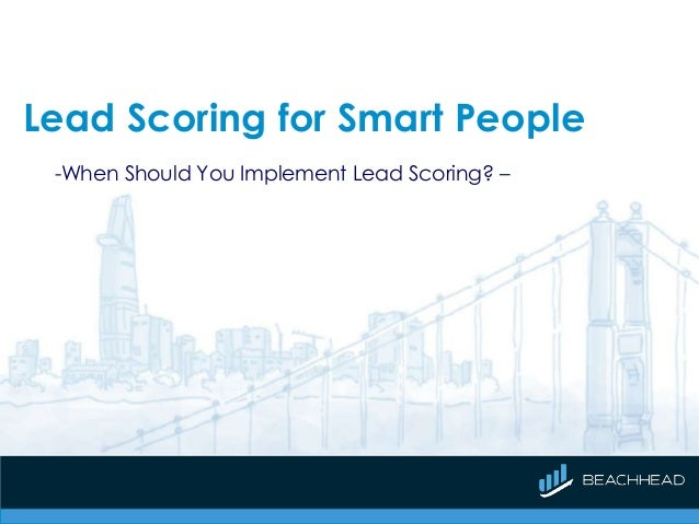Lead Scoring for Smart People -When Should You Implement Lead Scoring? –