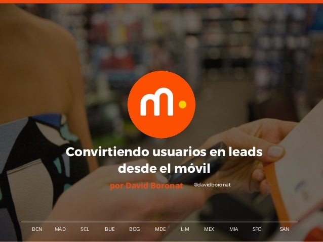 1BCN MAD SCL MDE LIM MEXBOG MIA SFOBUE Convirtiendo usuarios en leads desde el móvil por David Boronat SAN @davidboronat