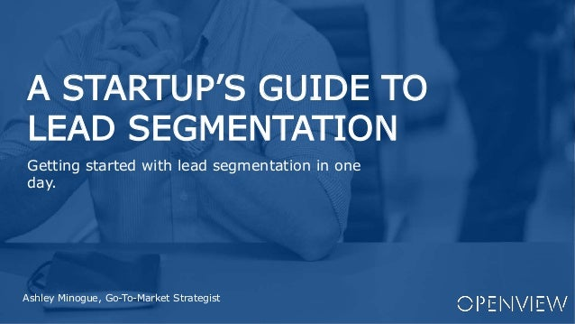 A STARTUP'S GUIDE TO LEAD SEGMENTATION Ashley Minogue, Go-To-Market Strategist Getting started with lead segmentation in o...
