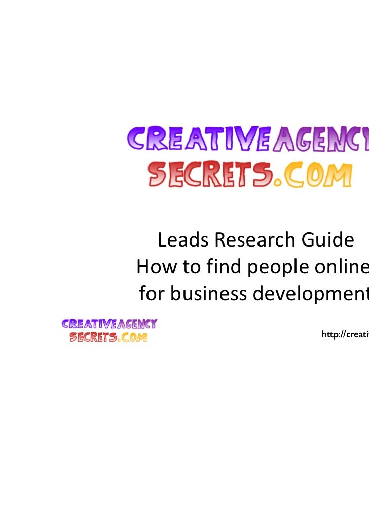 Leads Research GuideHow to find people onlinefor business development                   http://creativeagencysecrets.com