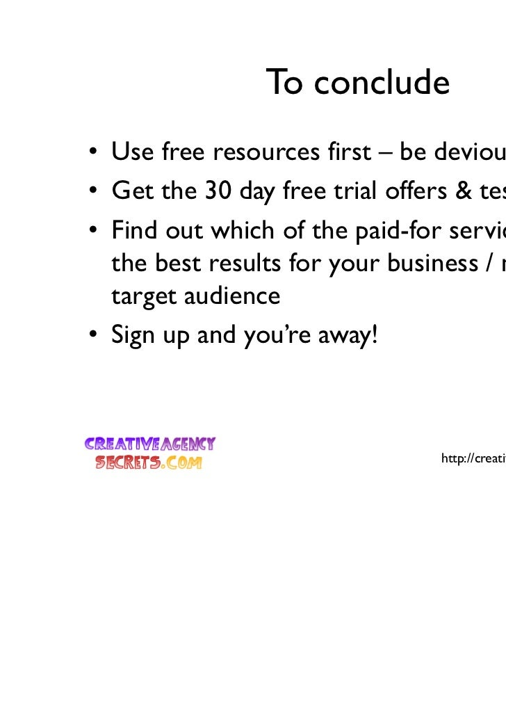 To conclude• Use free resources first – be devious• Get the 30 day free trial offers & test, test, test• Find out which of...