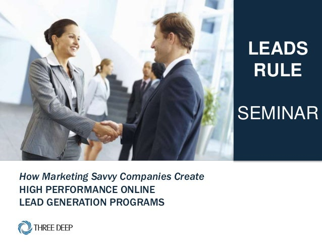 | LEADS RULE Seminar 1 How Marketing Savvy Companies Create HIGH PERFORMANCE ONLINE LEAD GENERATION PROGRAMS LEADS RULE SE...