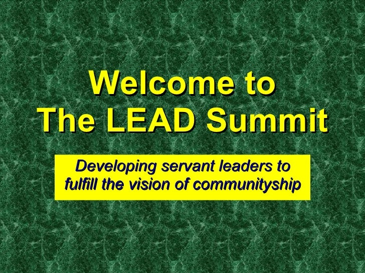 Welcome to The LEAD Summit Developing servant leaders to fulfill the vision of communityship