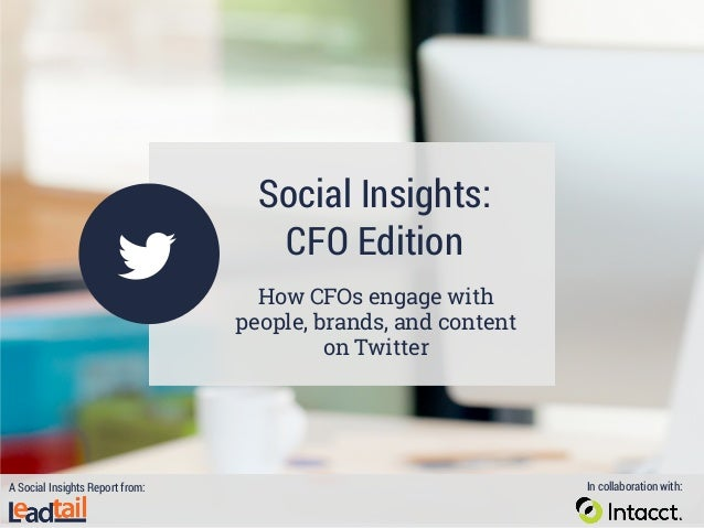 Social Insights: CFO Edition How CFOs engage with people, brands, and content on Twitter A Social Insights Report from: In...