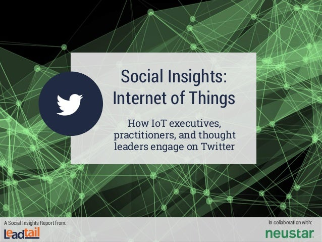 Social Insights: Internet of Things How IoT executives, practitioners, and thought leaders engage on Twitter A Social Insi...