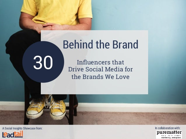 Behind the Brand Influencers that Drive Social Media for the Brands We Love 30 A Social Insights Showcase from: In collabor...
