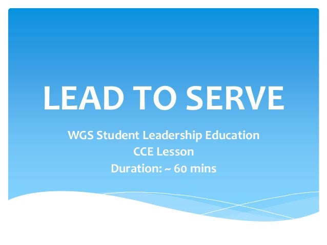 LEAD TO SERVE WGS Student Leadership Education CCE Lesson Duration: ~ 60 mins