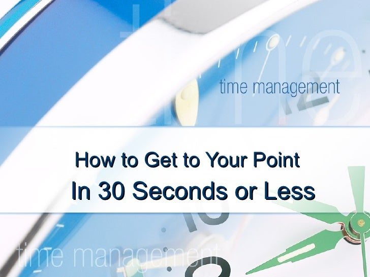 How to Get to Your Point In 30 Seconds or Less