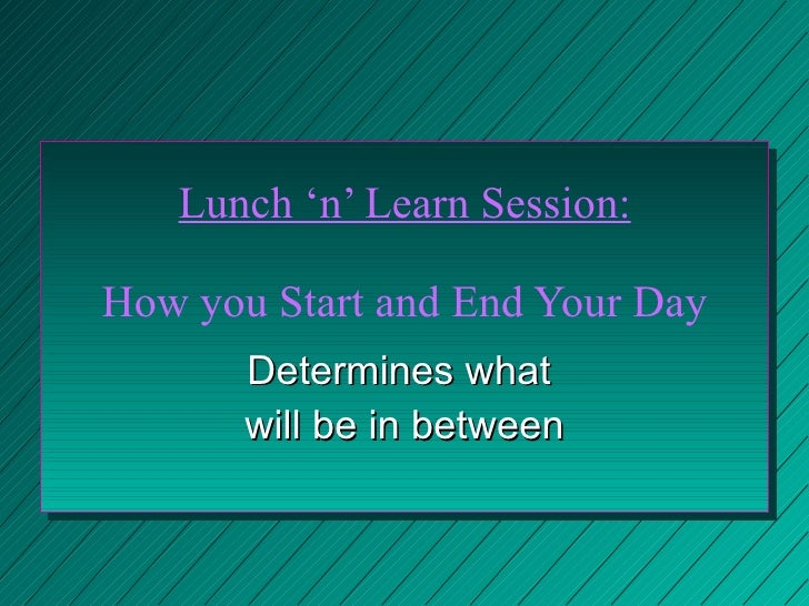 Lunch 'n' Learn Session: How you Start and End Your Day Determines what  will be in between