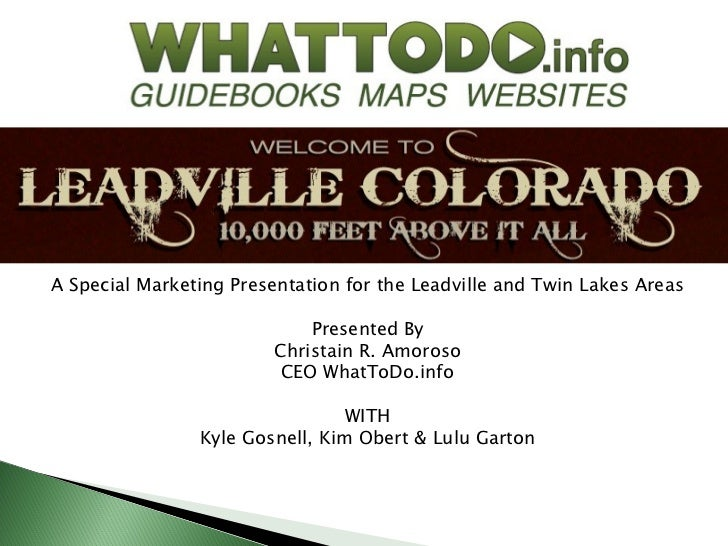 A Special Marketing Presentation for the Leadville and Twin Lakes Areas                             Presented By          ...