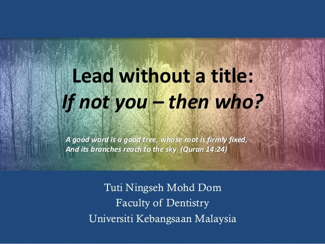 Lead without a title: If not you – then who? Tuti Ningseh Mohd Dom Faculty of Dentistry Universiti Kebangsaan Malaysia A g...