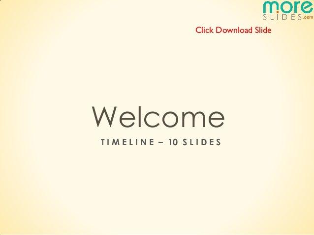 Click Download SlideWelcomeT I M E L I N E – 10 S L I D E S