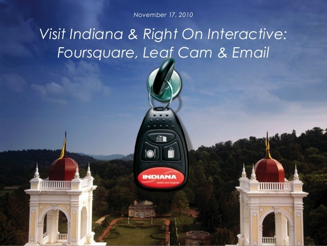 Visit Indiana & Right On Interactive: Foursquare, Leaf Cam & Email November 17, 2010