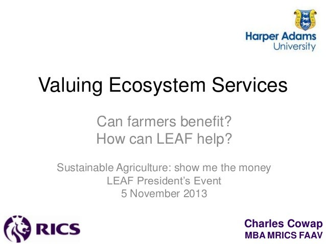 Valuing Ecosystem Services Can farmers benefit? How can LEAF help? Sustainable Agriculture: show me the money LEAF Preside...