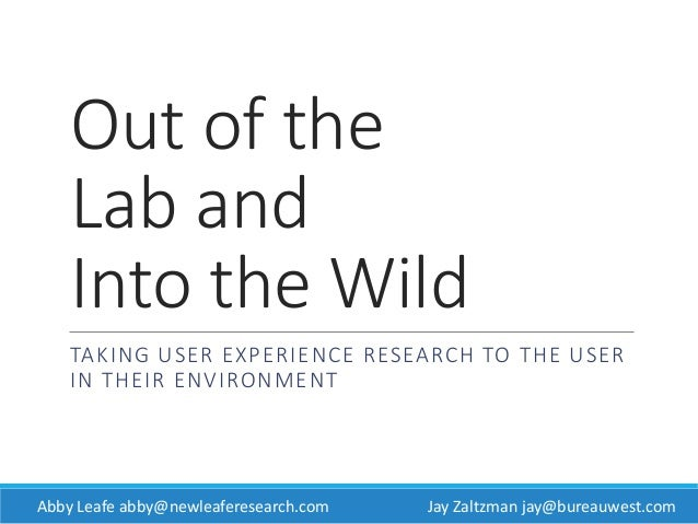 Out of the Lab and Into the Wild TAKING USER EXPERIENCE RESEARCH TO THE USER IN THEIR ENVIRONMENT JAY ZALTZMAN BUREAU WEST...