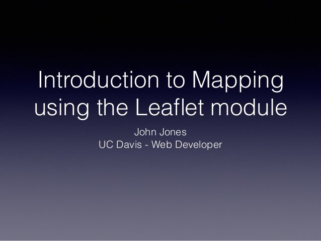 Introduction to Mapping using the Leaflet module John Jones UC Davis - Web Developer