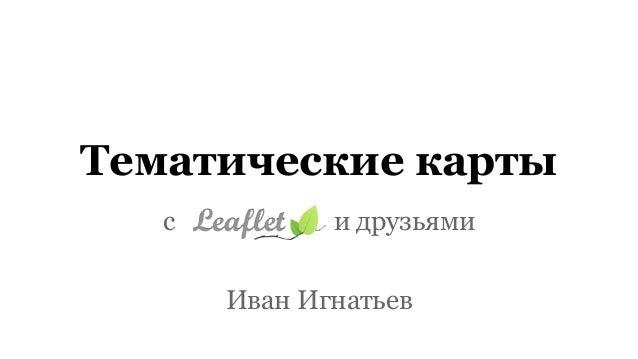 Тематические карты с Leafllet и друзьями Иван Игнатьев