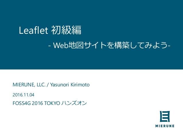Leaflet 初級編 MIERUNE, LLC. / Yasunori Kirimoto 2016.11.04 FOSS4G 2016 TOKYO ハンズオン - Web地図サイトを構築してみよう-