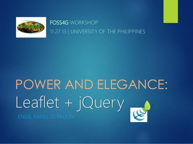 FOSS4G WORKSHOP 11.27.13 | UNIVERSITY OF THE PHILIPPINES  POWER AND ELEGANCE:  Leaflet + jQuery ENGR. RANEL O. PADON