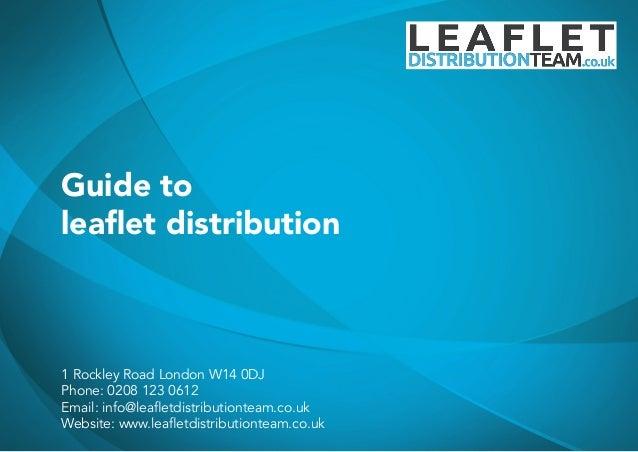 Guide to leaflet distribution 1 Rockley Road London W14 0DJ Phone: 0208 123 0612 Email: info@leafletdistributionteam.co.uk...