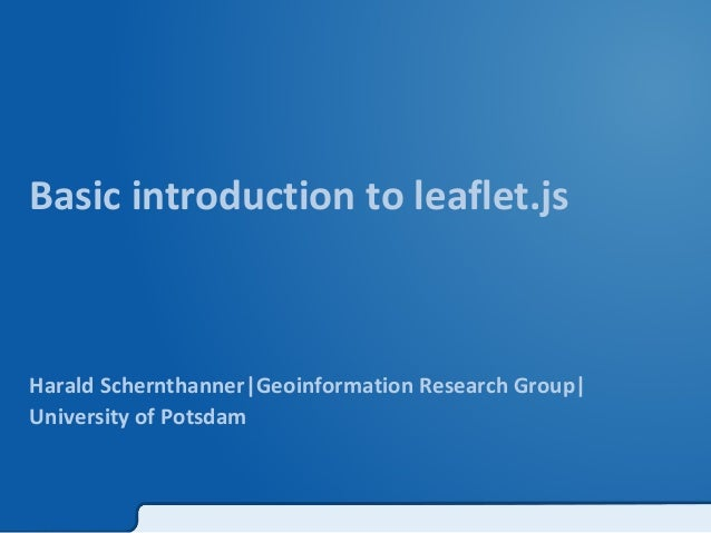 Basic introduction to leaflet.js  Harald Schernthanner|Geoinformation Research Group|  University of Potsdam