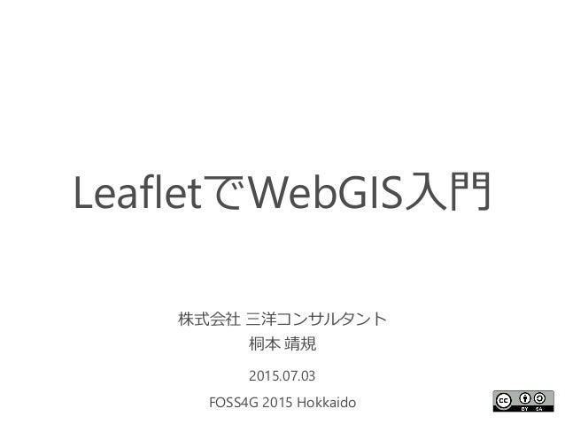 LeafletでWebGIS入門 株式会社 三洋コンサルタント 桐本 靖規 2015.07.03 FOSS4G 2015 Hokkaido 1