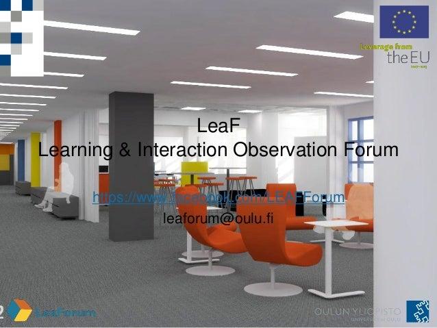 LeaFLearning & Interaction Observation Forumhttps://www.facebook.com/LEAFForumleaforum@oulu.fi