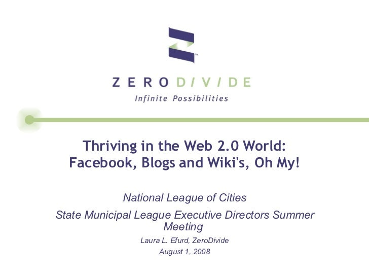Thriving in the Web 2.0 World: Facebook, Blogs and Wiki's, Oh My! National League of Cities State Municipal League Executi...