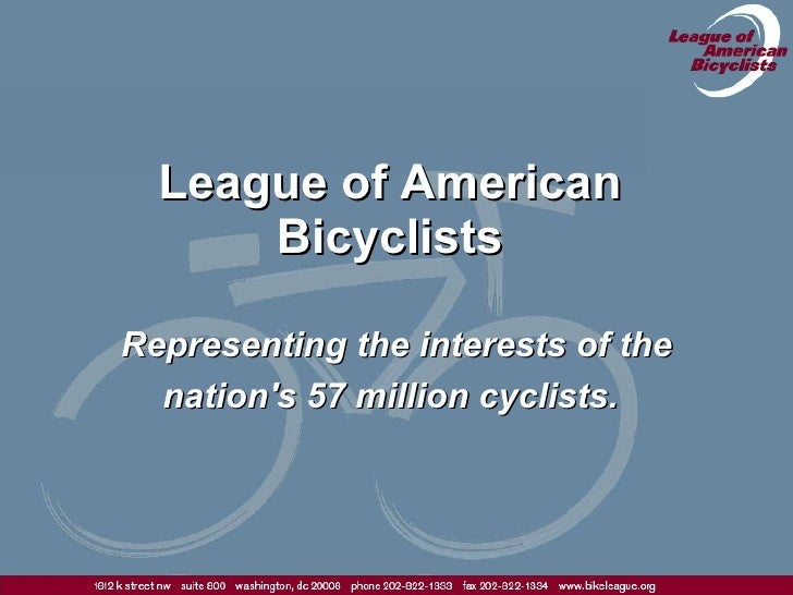 League of American Bicyclists Representing the interests of the nation's 57 million cyclists.