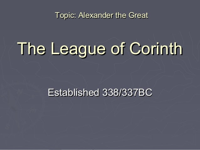 The League of CorinthThe League of Corinth Established 338/337BCEstablished 338/337BC Topic: Alexander the GreatTopic: Ale...