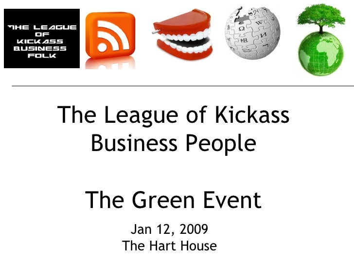 The League of Kickass Business People The Green Event Jan 12, 2009 The Hart House