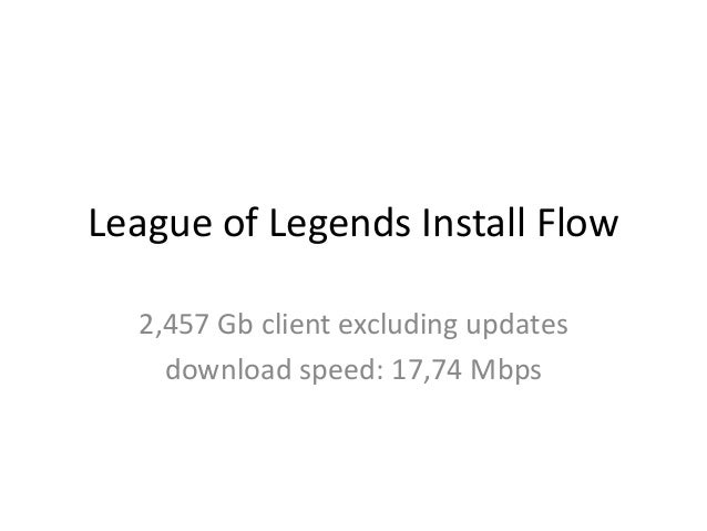 League of Legends Install Flow 2,457 Gb client excluding updates download speed: 17,74 Mbps