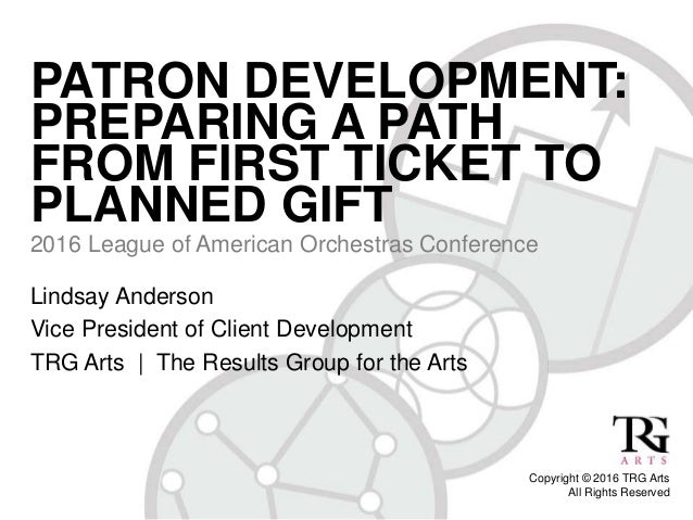 PATRON DEVELOPMENT: PREPARING A PATH FROM FIRST TICKET TO PLANNED GIFT 2016 League of American Orchestras Conference Copyr...