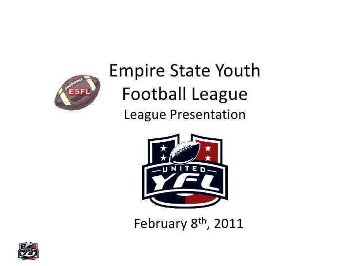 Empire State Youth Football LeagueLeague Presentation<br />ESFL<br />February 8th, 2011<br />