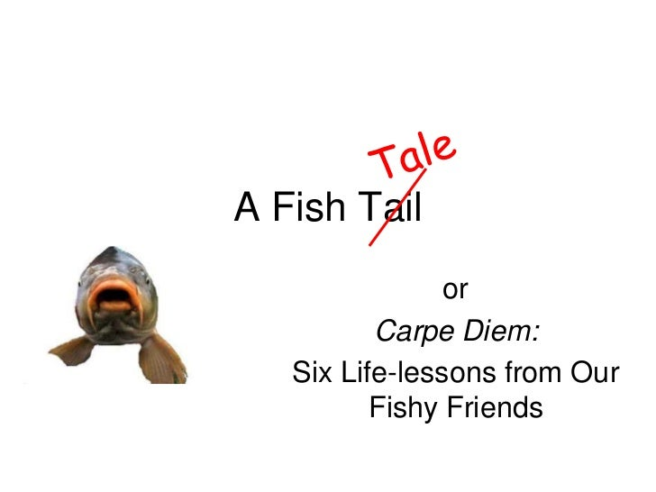 A Fish Tail                or          Carpe Diem:   Six Life-lessons from Our          Fishy Friends