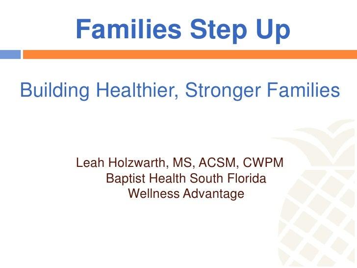 Families Step UpBuilding Healthier, Stronger Families      Leah Holzwarth, MS, ACSM, CWPM          Baptist Health South Fl...