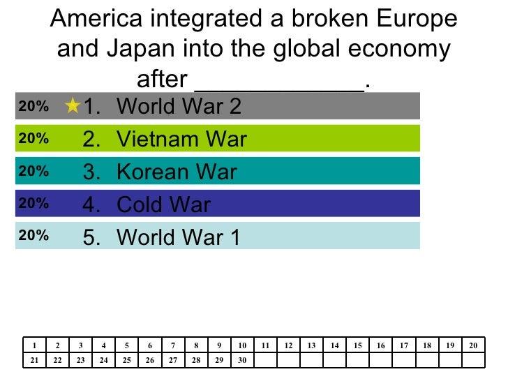 America integrated a broken Europe and Japan into the global economy after ____________. <ul><li>World War 2 </li></ul><ul...