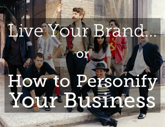 Live Your Brand…       orHow to PersonifyYour Business