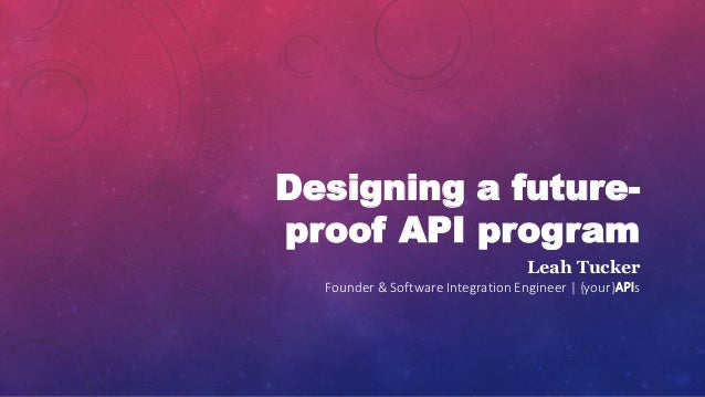Designing a future- proof API program Leah Tucker Founder & Software Integration Engineer | {your}APIs
