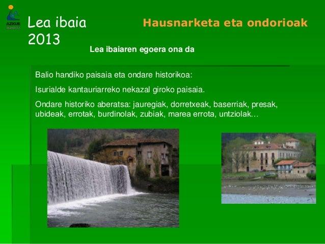 Lea ibaia2013Hausnarketa eta ondorioakLea ibaiaren egoera ona daBalio handiko paisaia eta ondare historikoa:Isurialde kant...