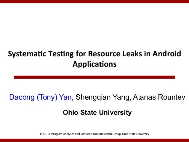 Systema(c*Tes(ng*for*Resource*Leaks*in*Android* Applica(ons*  Dacong (Tony) Yan, Shengqian Yang, Atanas Rountev Ohio State...