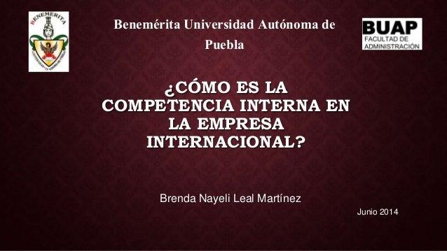 ¿CÓMO ES LA COMPETENCIA INTERNA EN LA EMPRESA INTERNACIONAL? Brenda Nayeli Leal Martínez Benemérita Universidad Autónoma d...