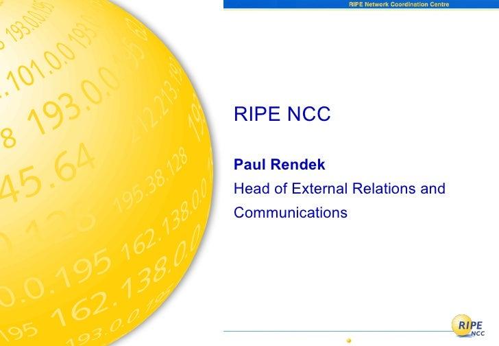 <ul><li>RIPE NCC </li></ul><ul><li>Paul Rendek </li></ul><ul><li>Head of External Relations and </li></ul><ul><li>Communic...