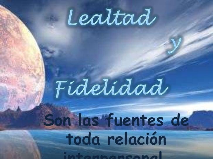 Lealtad       <br />                   y<br />                            Fidelidad<br />Son las fuentes de toda relación ...